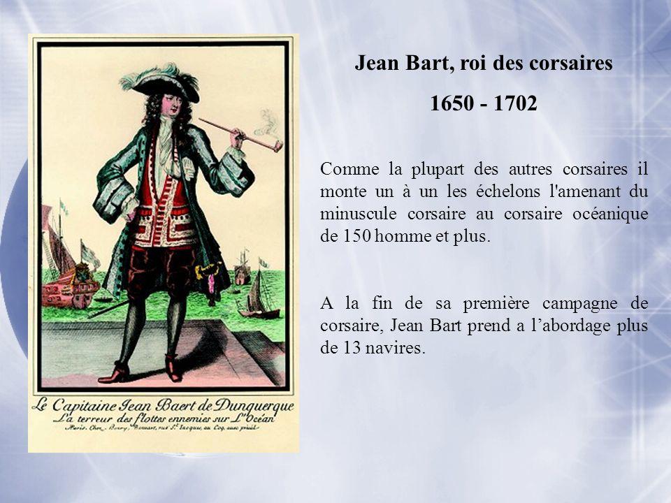 Jean Bart, roi des corsaires 1650 - 1702 Comme la plupart des autres corsaires il monte un à un les échelons l'amenant du minuscule corsaire au corsai