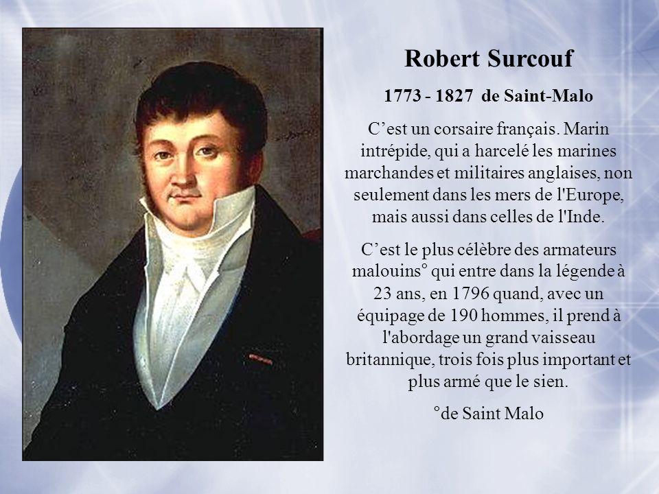 Robert Surcouf 1773 - 1827 de Saint-Malo Cest un corsaire français. Marin intrépide, qui a harcelé les marines marchandes et militaires anglaises, non