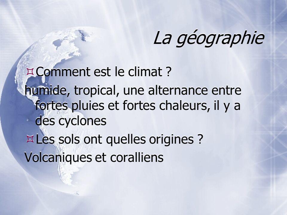 La géographie Comment est le climat ? humide, tropical, une alternance entre fortes pluies et fortes chaleurs, il y a des cyclones Les sols ont quelle