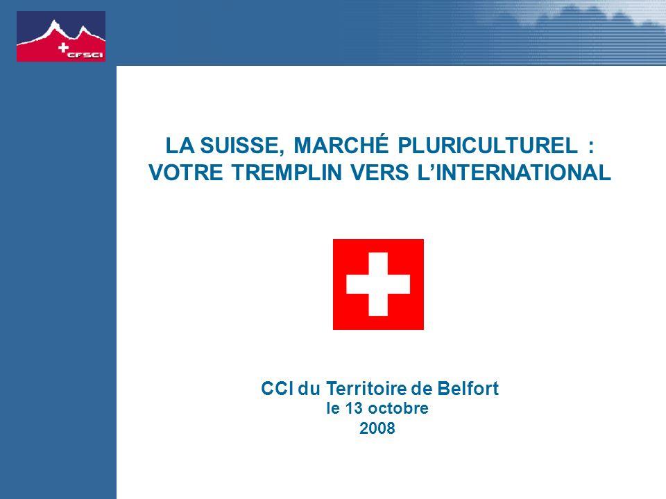 le 13 octobre 2008 CCI du Territoire de Belfort LA SUISSE, MARCHÉ PLURICULTUREL : VOTRE TREMPLIN VERS LINTERNATIONAL