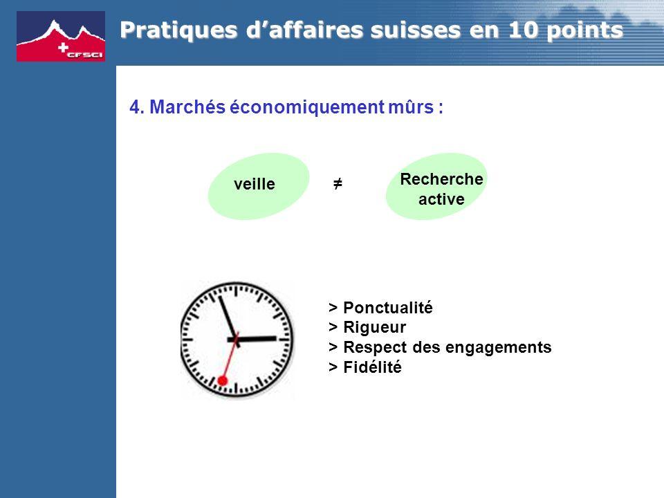 4. Marchés économiquement mûrs : > Ponctualité > Rigueur > Respect des engagements > Fidélité Pratiques daffaires suisses en 10 points veille Recherch