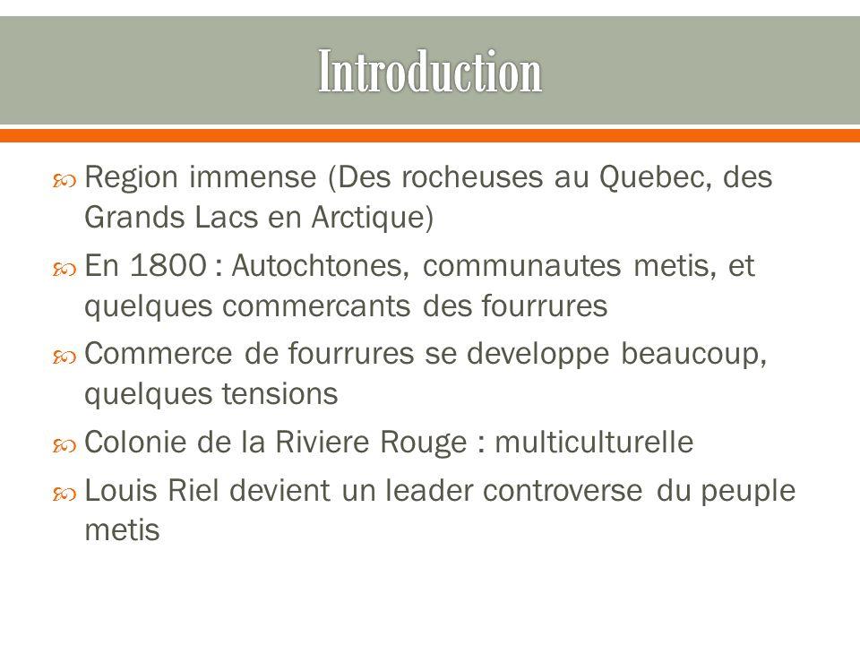 Region immense (Des rocheuses au Quebec, des Grands Lacs en Arctique) En 1800 : Autochtones, communautes metis, et quelques commercants des fourrures