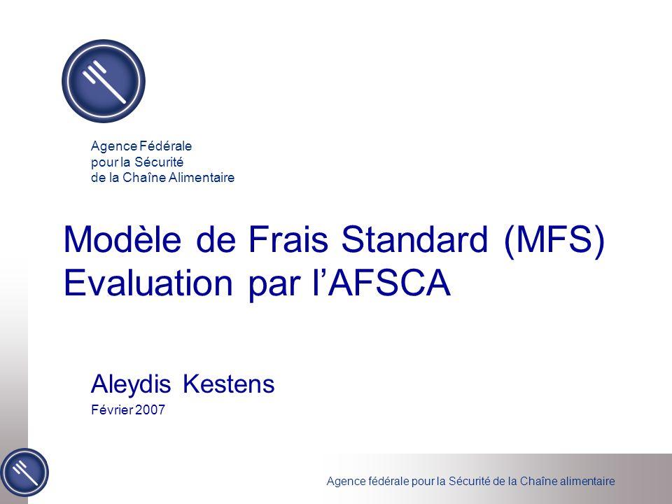 Agence fédérale pour la Sécurité de la Chaîne alimentaire Modèle de Frais Standard (MFS) Evaluation par lAFSCA Aleydis Kestens Février 2007 Agence Fédérale pour la Sécurité de la Chaîne Alimentaire
