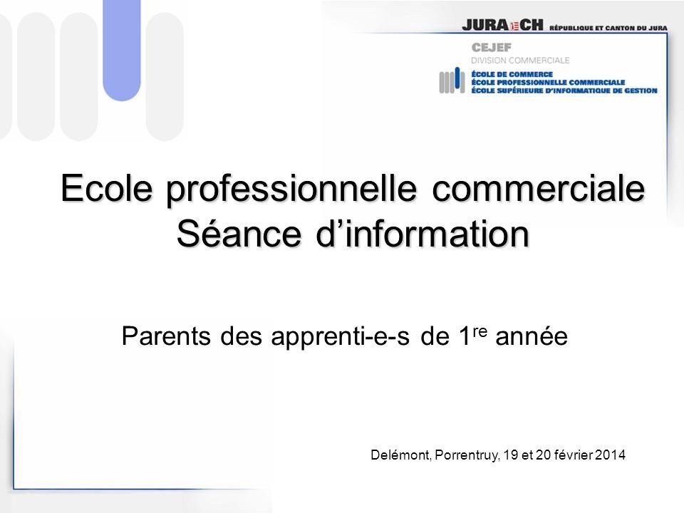 Ecole professionnelle commerciale Séance dinformation Parents des apprenti-e-s de 1 re année Delémont, Porrentruy, 19 et 20 février 2014