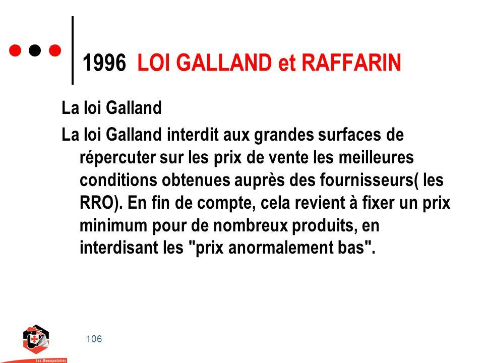 106 1996 LOI GALLAND et RAFFARIN La loi Galland La loi Galland interdit aux grandes surfaces de répercuter sur les prix de vente les meilleures conditions obtenues auprès des fournisseurs( les RRO).