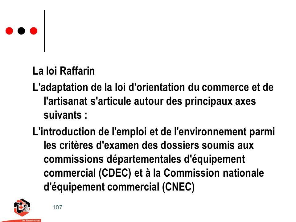 107 La loi Raffarin L adaptation de la loi d orientation du commerce et de l artisanat s articule autour des principaux axes suivants : L introduction de l emploi et de l environnement parmi les critères d examen des dossiers soumis aux commissions départementales d équipement commercial (CDEC) et à la Commission nationale d équipement commercial (CNEC)
