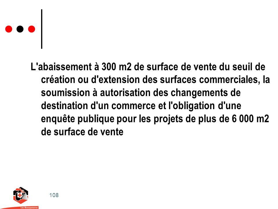 108 L abaissement à 300 m2 de surface de vente du seuil de création ou d extension des surfaces commerciales, la soumission à autorisation des changements de destination d un commerce et l obligation d une enquête publique pour les projets de plus de 6 000 m2 de surface de vente