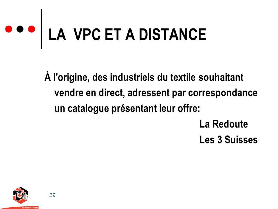 29 LA VPC ET A DISTANCE À l origine, des industriels du textile souhaitant vendre en direct, adressent par correspondance un catalogue présentant leur offre: La Redoute Les 3 Suisses