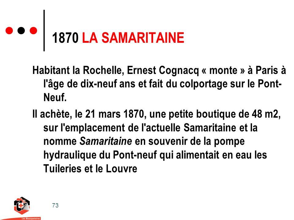 73 Habitant la Rochelle, Ernest Cognacq « monte » à Paris à l âge de dix-neuf ans et fait du colportage sur le Pont- Neuf.