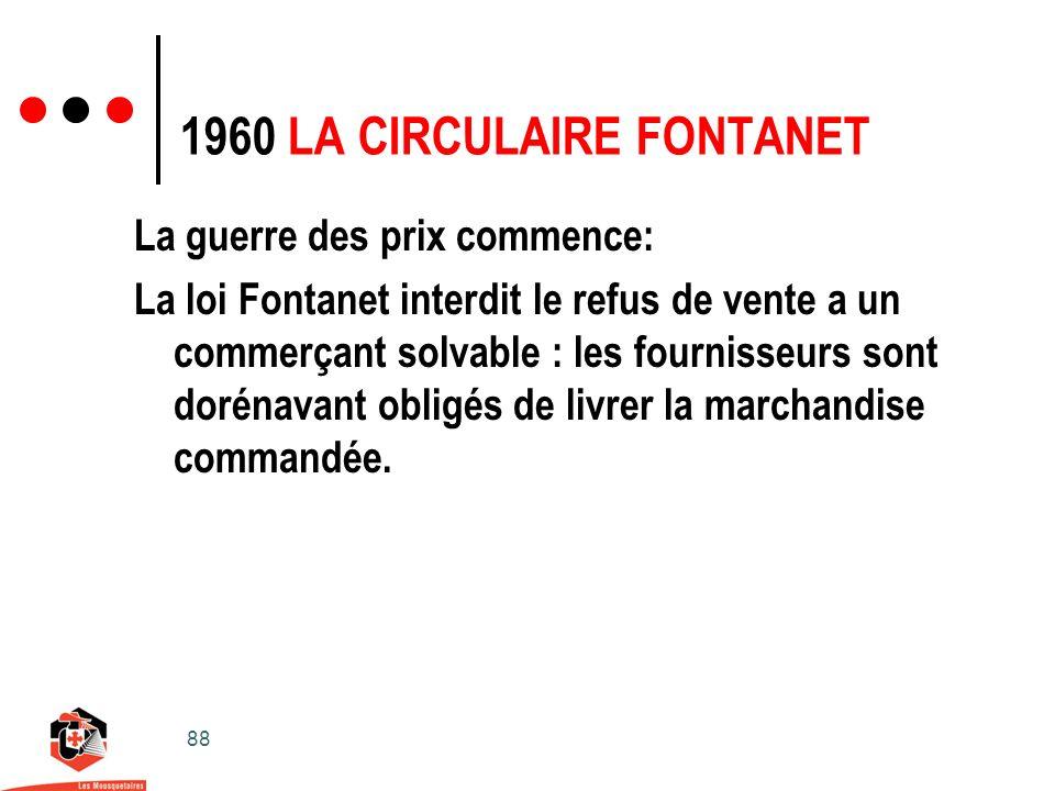88 1960 LA CIRCULAIRE FONTANET La guerre des prix commence: La loi Fontanet interdit le refus de vente a un commerçant solvable : les fournisseurs sont dorénavant obligés de livrer la marchandise commandée.