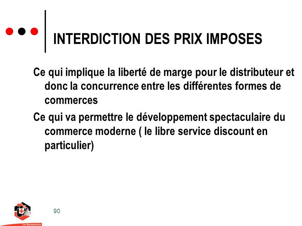 90 INTERDICTION DES PRIX IMPOSES Ce qui implique la liberté de marge pour le distributeur et donc la concurrence entre les différentes formes de commerces Ce qui va permettre le développement spectaculaire du commerce moderne ( le libre service discount en particulier)