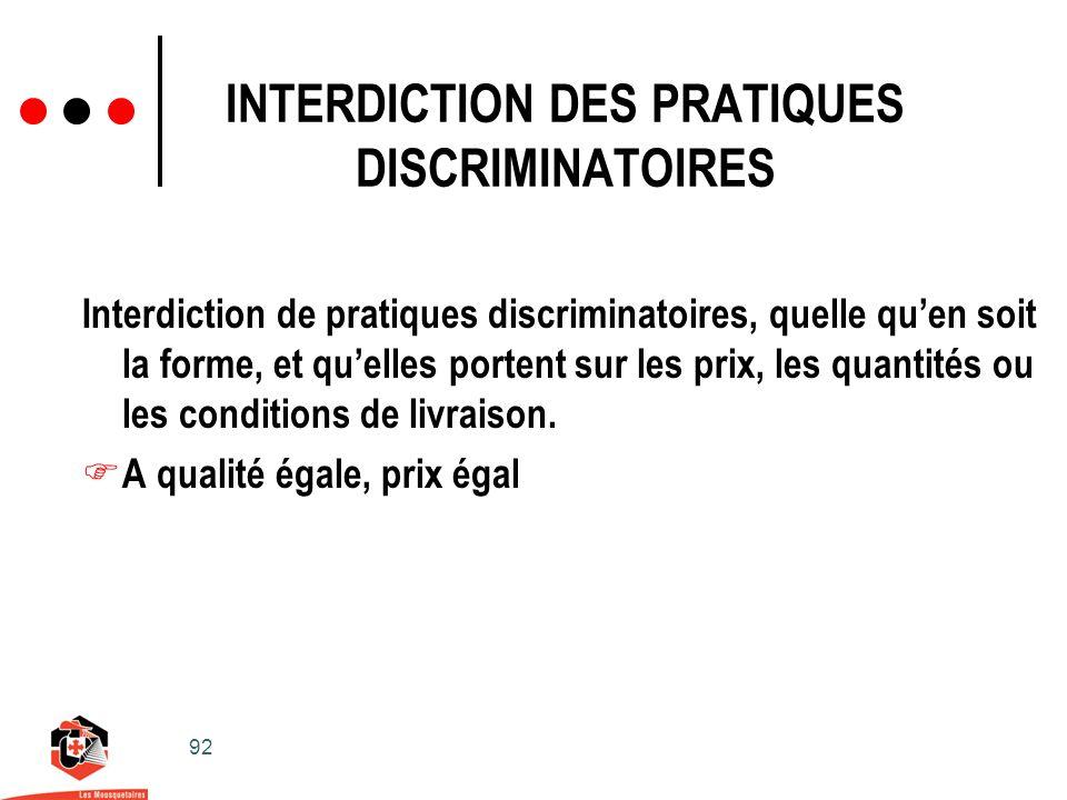 92 INTERDICTION DES PRATIQUES DISCRIMINATOIRES Interdiction de pratiques discriminatoires, quelle quen soit la forme, et quelles portent sur les prix, les quantités ou les conditions de livraison.