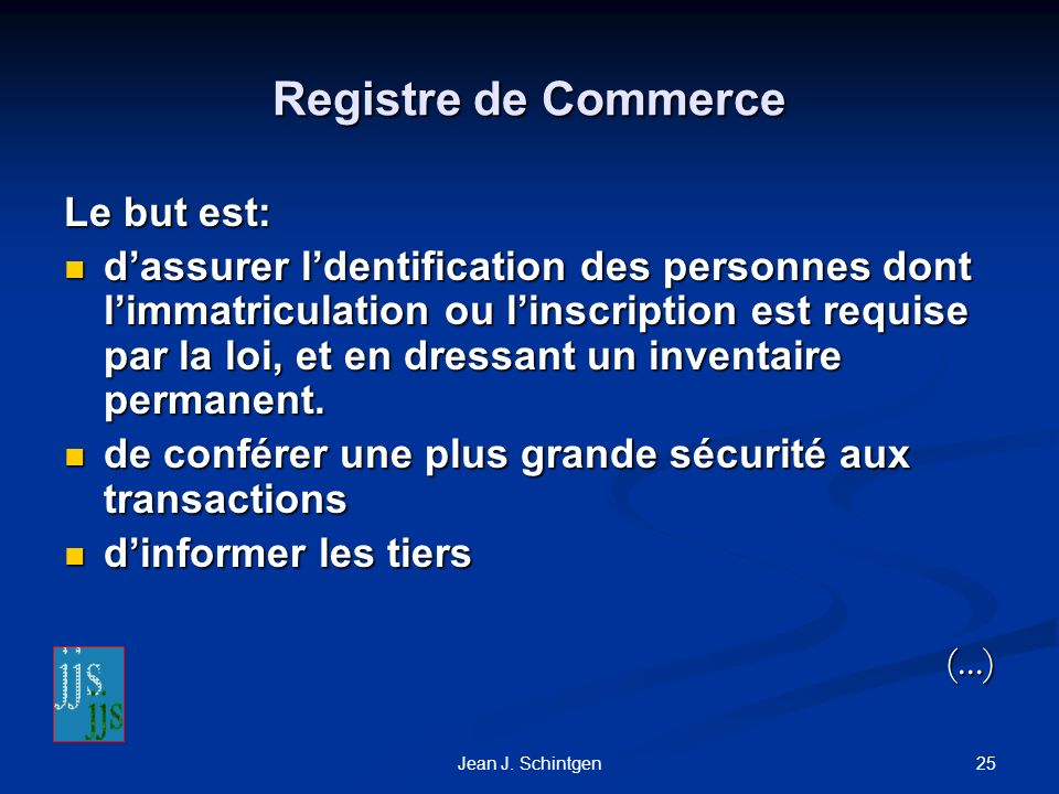 25Jean J. Schintgen Registre de Commerce Le but est: dassurer ldentification des personnes dont limmatriculation ou linscription est requise par la lo