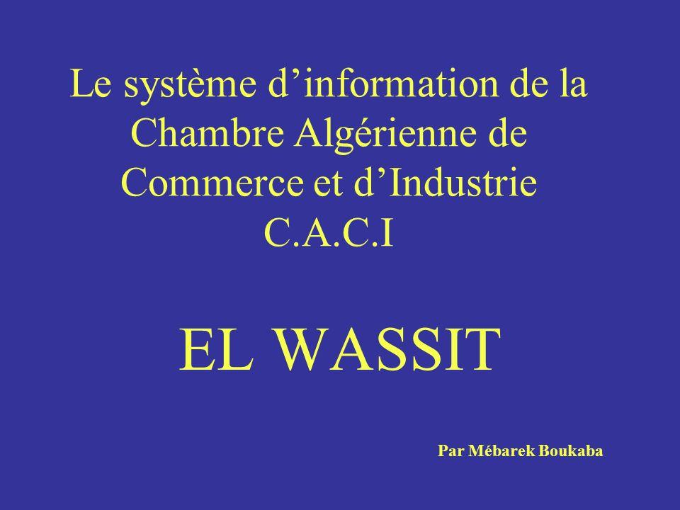 Le système dinformation de la Chambre Algérienne de Commerce et dIndustrie C.A.C.I EL WASSIT Par Mébarek Boukaba