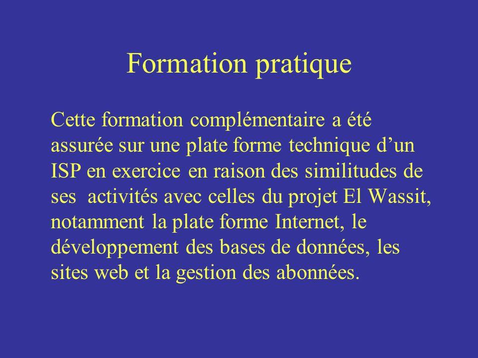 Formation pratique Cette formation complémentaire a été assurée sur une plate forme technique dun ISP en exercice en raison des similitudes de ses activités avec celles du projet El Wassit, notamment la plate forme Internet, le développement des bases de données, les sites web et la gestion des abonnées.