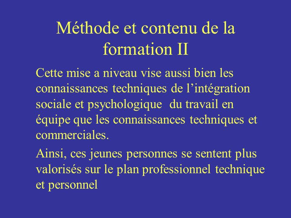 Méthode et contenu de la formation II Cette mise a niveau vise aussi bien les connaissances techniques de lintégration sociale et psychologique du travail en équipe que les connaissances techniques et commerciales.
