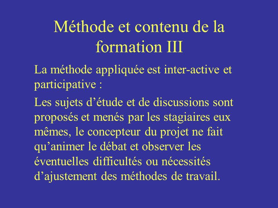 Méthode et contenu de la formation III La méthode appliquée est inter-active et participative : Les sujets détude et de discussions sont proposés et m