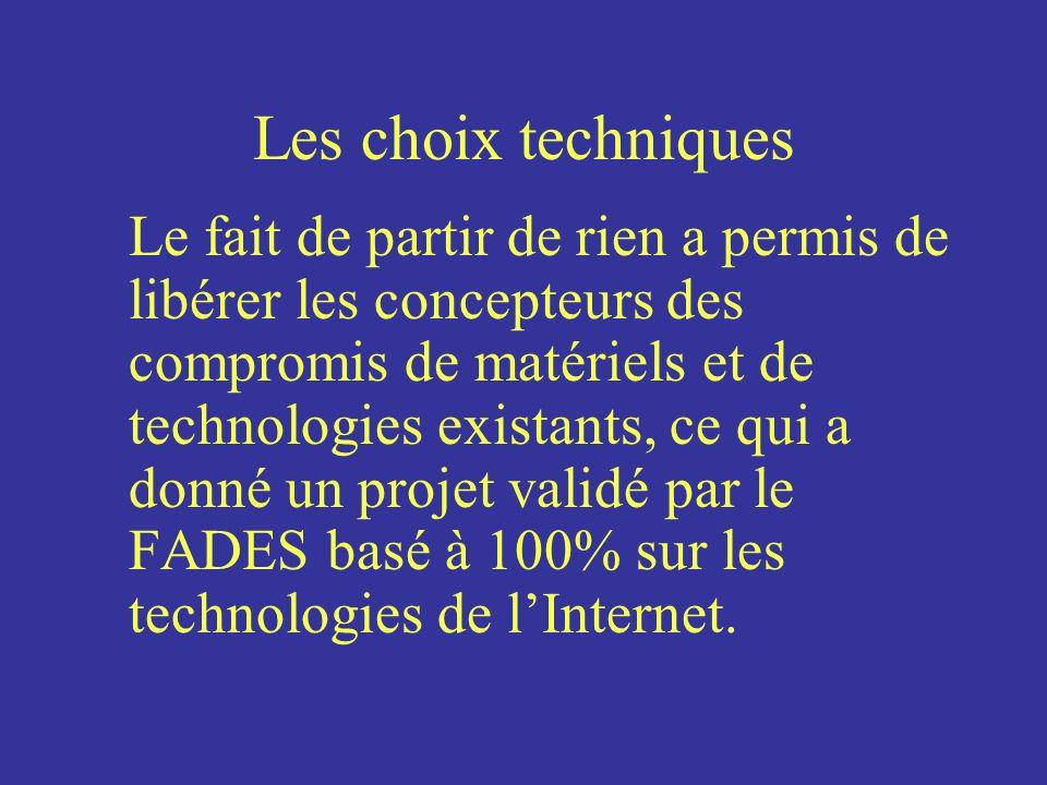 Les choix techniques Le fait de partir de rien a permis de libérer les concepteurs des compromis de matériels et de technologies existants, ce qui a donné un projet validé par le FADES basé à 100% sur les technologies de lInternet.