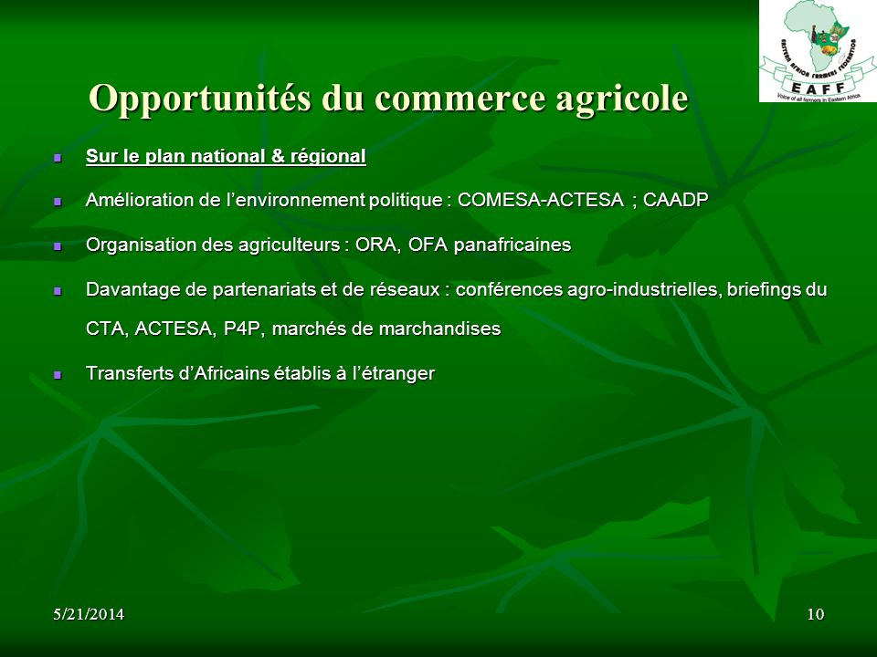 5/21/201410 Opportunités du commerce agricole Sur le plan national & régional Sur le plan national & régional Amélioration de lenvironnement politique : COMESA-ACTESA ; CAADP Amélioration de lenvironnement politique : COMESA-ACTESA ; CAADP Organisation des agriculteurs : ORA, OFA panafricaines Organisation des agriculteurs : ORA, OFA panafricaines Davantage de partenariats et de réseaux : conférences agro-industrielles, briefings du CTA, ACTESA, P4P, marchés de marchandises Davantage de partenariats et de réseaux : conférences agro-industrielles, briefings du CTA, ACTESA, P4P, marchés de marchandises Transferts dAfricains établis à létranger Transferts dAfricains établis à létranger