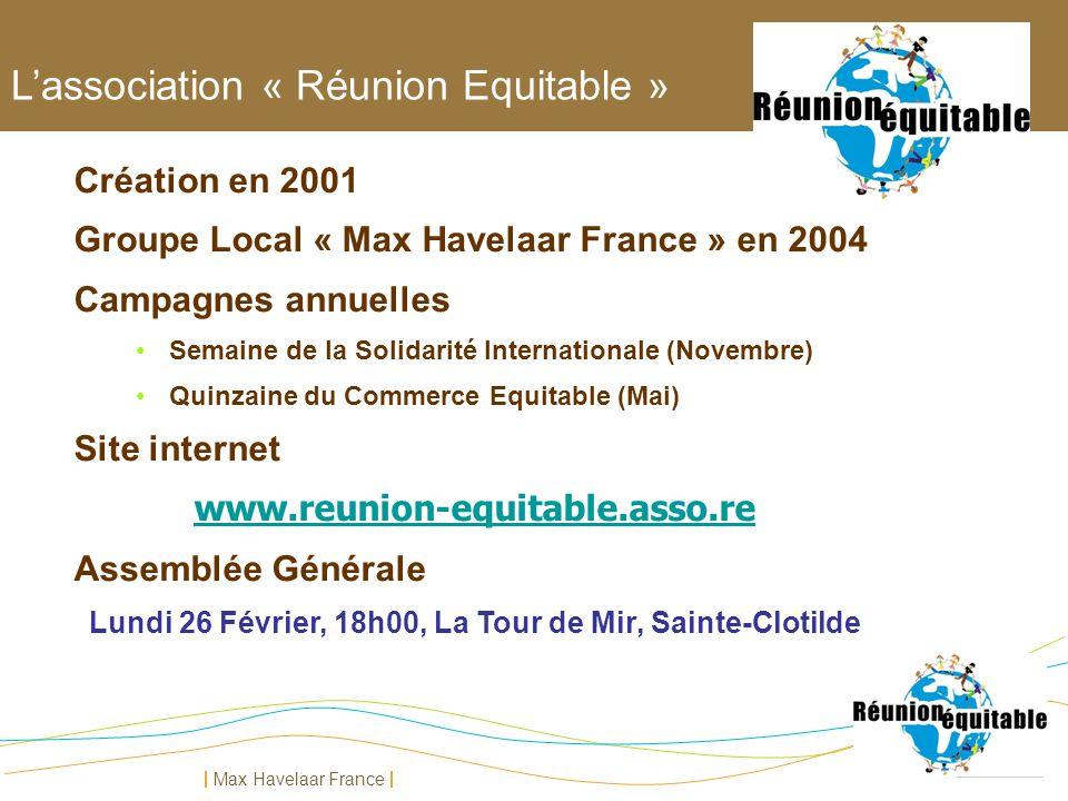 Max Havelaar France Lassociation « Réunion Equitable » Création en 2001 Groupe Local « Max Havelaar France » en 2004 Campagnes annuelles Semaine de la