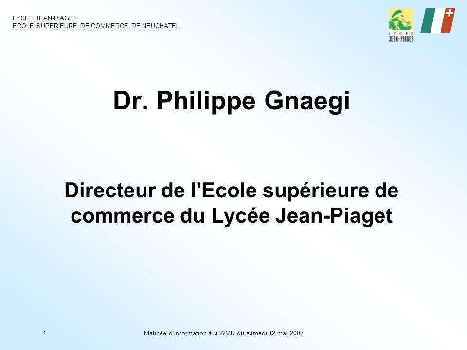 Matinée d information à la WMB du samedi 12 mai 20071 LYCEE JEAN-PIAGET ECOLE SUPERIEURE DE COMMERCE DE NEUCHATEL Dr.