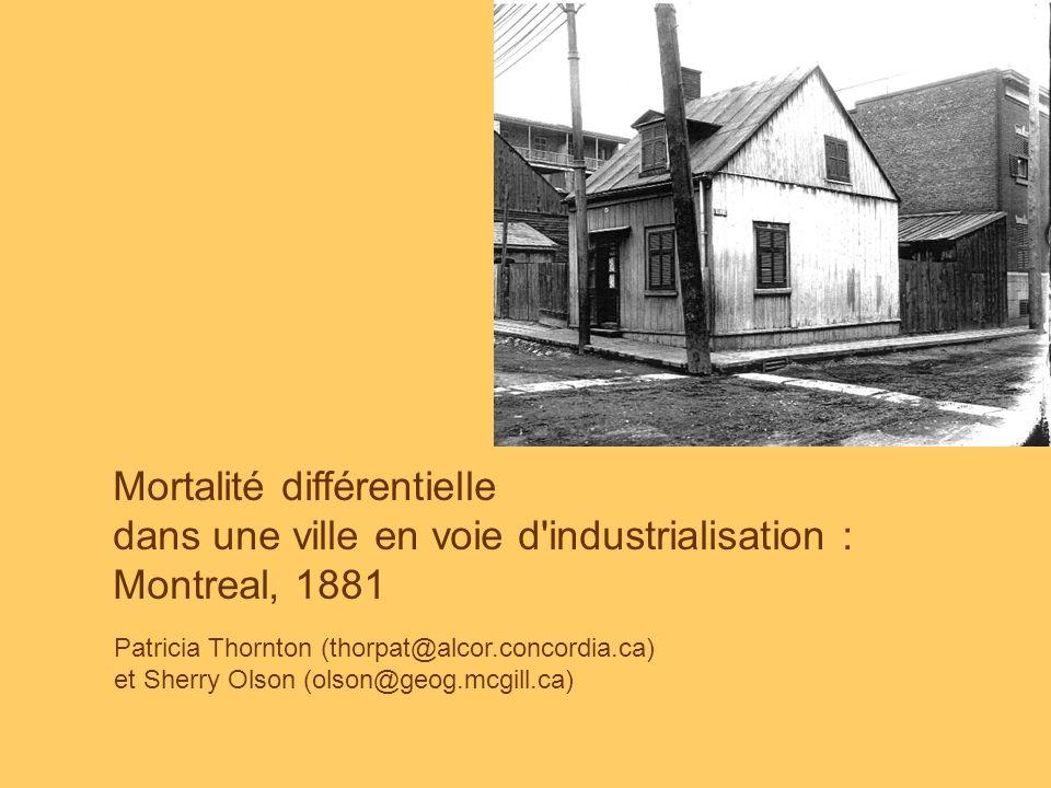 Patricia Thornton (thorpat@alcor.concordia.ca) et Sherry Olson (olson@geog.mcgill.ca) Mortalité différentielle dans une ville en voie d industrialisation : Montreal, 1881