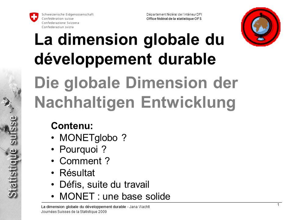 1 La dimension globale du développement durable - Jana Wachtl Journées Suisses de la Statistique 2009 Département fédéral de lintérieur DFI Office fédéral de la statistique OFS La dimension globale du développement durable Contenu: MONETglobo .
