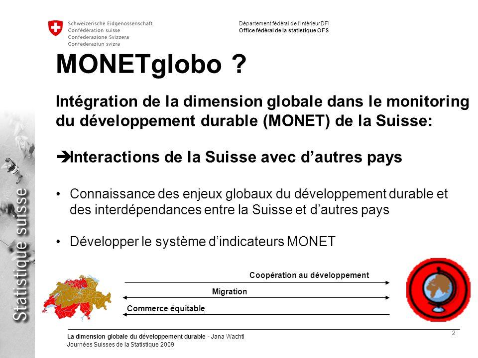 2 La dimension globale du développement durable - Jana Wachtl Journées Suisses de la Statistique 2009 Département fédéral de lintérieur DFI Office fédéral de la statistique OFS MONETglobo .