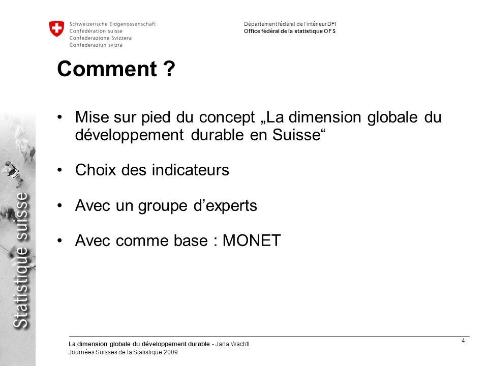 4 La dimension globale du développement durable - Jana Wachtl Journées Suisses de la Statistique 2009 Département fédéral de lintérieur DFI Office fédéral de la statistique OFS Comment .