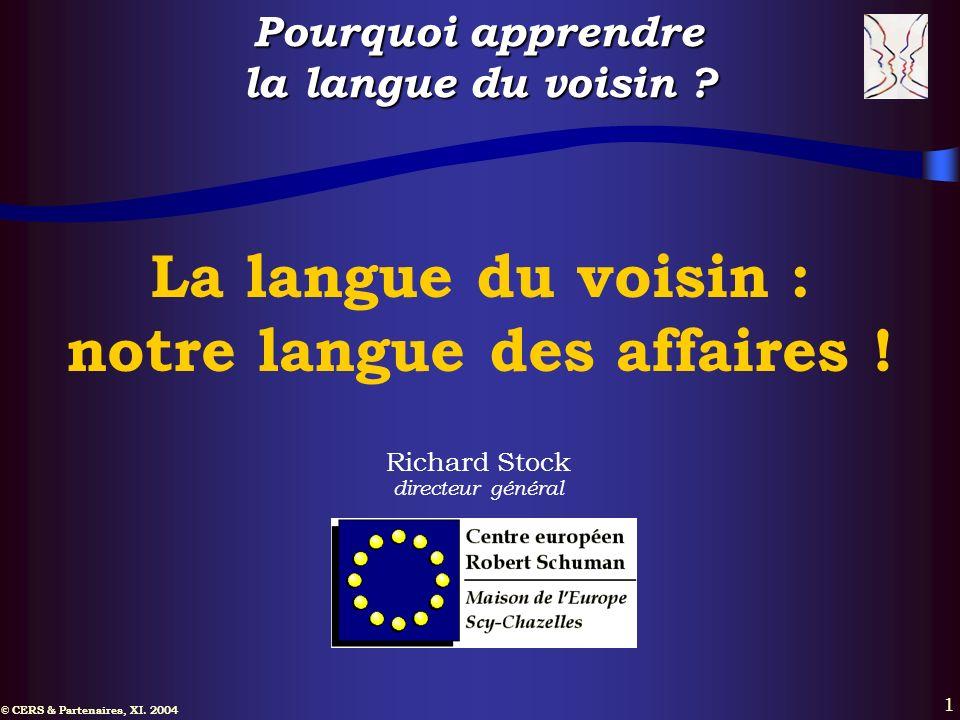 © CERS & Partenaires, XI. 2004 1 La langue du voisin : notre langue des affaires ! Richard Stock directeur général Pourquoi apprendre la langue du voi