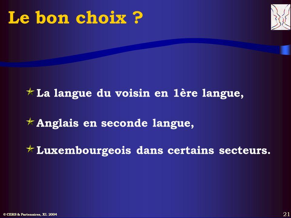 © CERS & Partenaires, XI. 2004 21 Le bon choix ? La langue du voisin en 1ère langue, Anglais en seconde langue, Luxembourgeois dans certains secteurs.