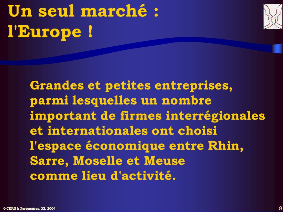 © CERS & Partenaires, XI. 2004 8 Un seul marché : l'Europe ! Grandes et petites entreprises, parmi lesquelles un nombre important de firmes interrégio