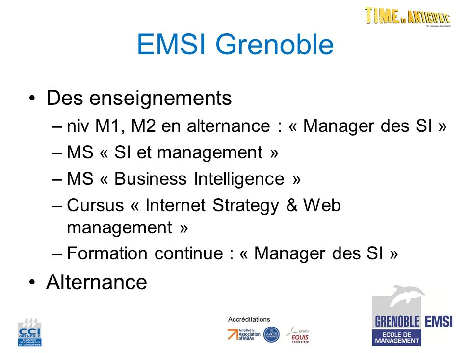 EMSI Grenoble Des enseignements –niv M1, M2 en alternance : « Manager des SI » –MS « SI et management » –MS « Business Intelligence » –Cursus « Internet Strategy & Web management » –Formation continue : « Manager des SI » Alternance