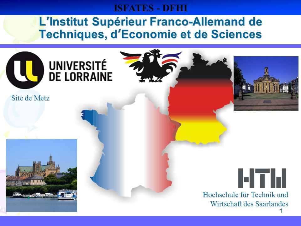 1 LInstitut Supérieur Franco-Allemand de Techniques, dEconomie et de Sciences ISFATES - DFHI Site de Metz Hochschule für Technik und Wirtschaft des Sa