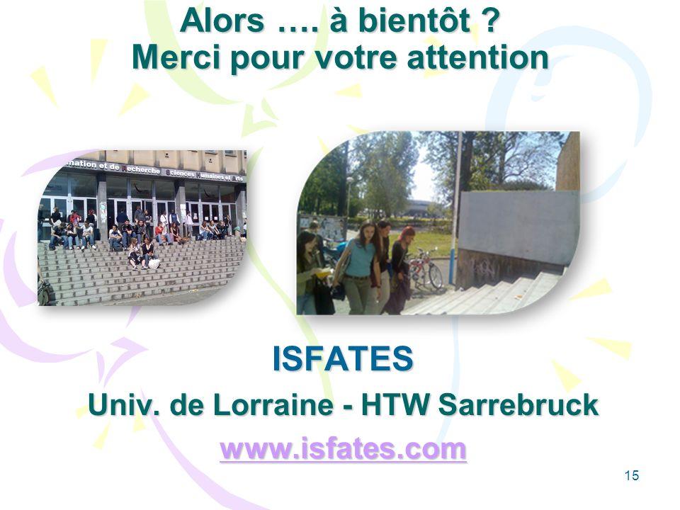 15 Alors …. à bientôt ? Merci pour votre attention ISFATES Univ. de Lorraine - HTW Sarrebruck www.isfates.com