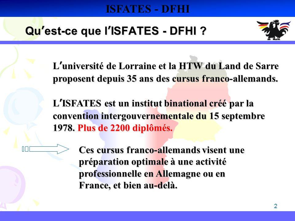 2 Quest-ce que lISFATES - DFHI ? ISFATES - DFHI Luniversité de Lorraine et la HTW du Land de Sarre proposent depuis 35 ans des cursus franco-allemands