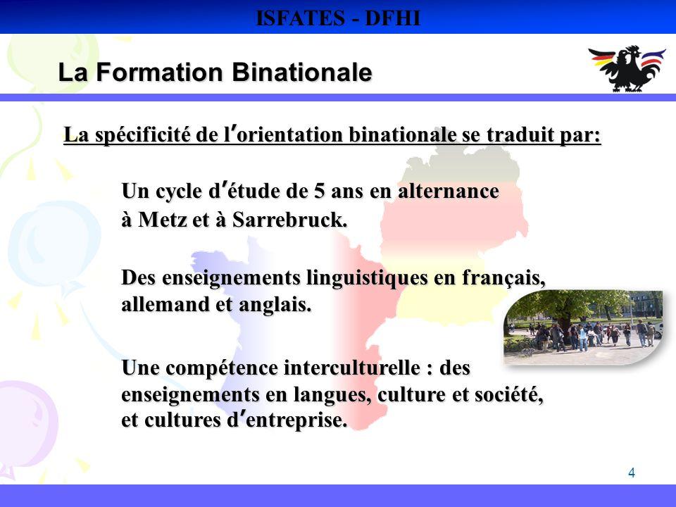 4 La Formation Binationale ISFATES - DFHI La spécificité de lorientation binationale se traduit par: Un cycle détude de 5 ans en alternance à Metz et