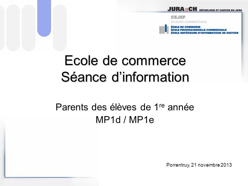 Ecole de commerce Séance dinformation Parents des élèves de 1 re année MP1d / MP1e Porrentruy, 21 novembre 2013