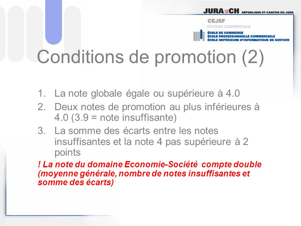 Conditions de promotion (2) 1.La note globale égale ou supérieure à 4.0 2.Deux notes de promotion au plus inférieures à 4.0 (3.9 = note insuffisante)
