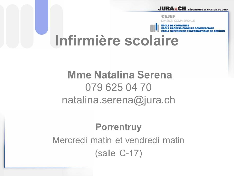 Mme Natalina Serena 079 625 04 70 natalina.serena@jura.ch Porrentruy Mercredi matin et vendredi matin (salle C-17) Infirmière scolaire