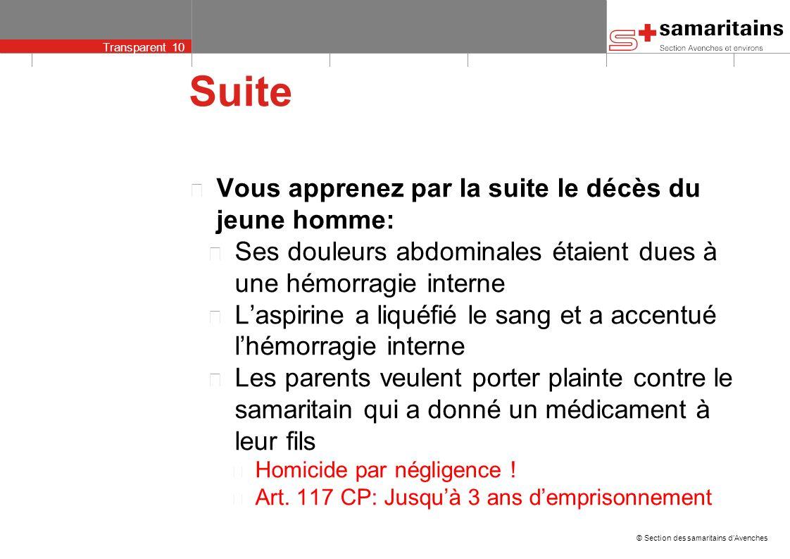 © Section des samaritains dAvenches Transparent 9 Exemple de cas (extrême) Un patient alcoolisé se présente au poste avec un mal de tête et des maux d