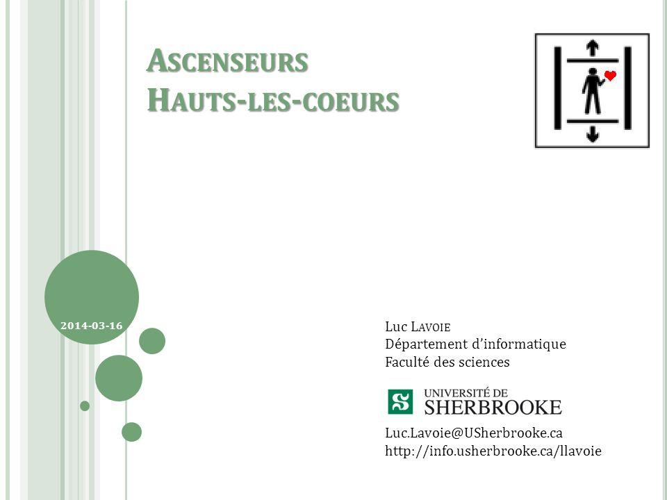 Luc L AVOIE Département dinformatique Faculté des sciences Luc.Lavoie@USherbrooke.ca http://info.usherbrooke.ca/llavoie 2014-03-16 A SCENSEURS H AUTS - LES - COEURS