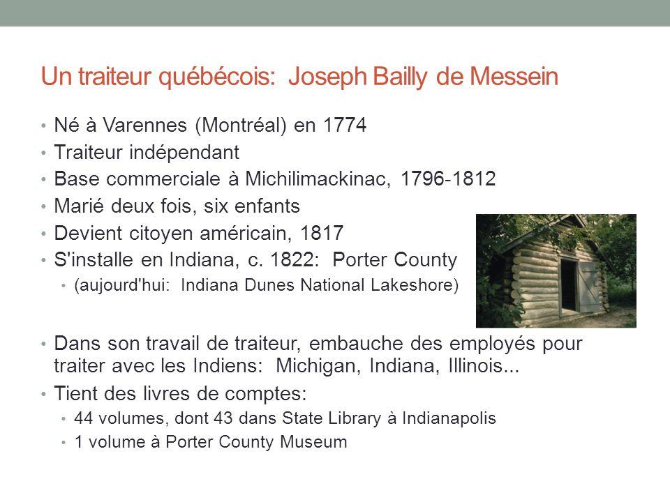 Un traiteur québécois: Joseph Bailly de Messein Né à Varennes (Montréal) en 1774 Traiteur indépendant Base commerciale à Michilimackinac, 1796-1812 Marié deux fois, six enfants Devient citoyen américain, 1817 S installe en Indiana, c.
