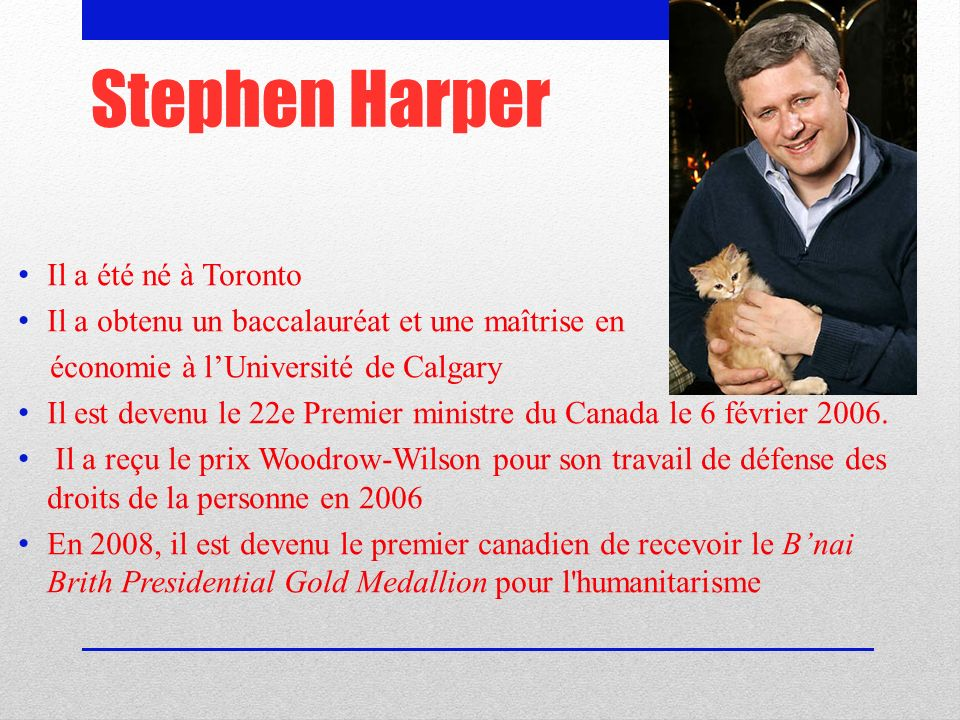 Stephen Harper Il a été né à Toronto Il a obtenu un baccalauréat et une maîtrise en économie à lUniversité de Calgary Il est devenu le 22e Premier ministre du Canada le 6 février 2006.