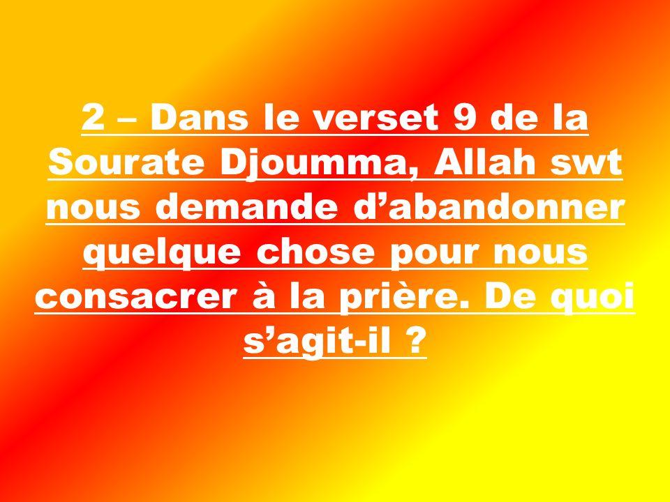 2 – Dans le verset 9 de la Sourate Djoumma, Allah swt nous demande dabandonner quelque chose pour nous consacrer à la prière.
