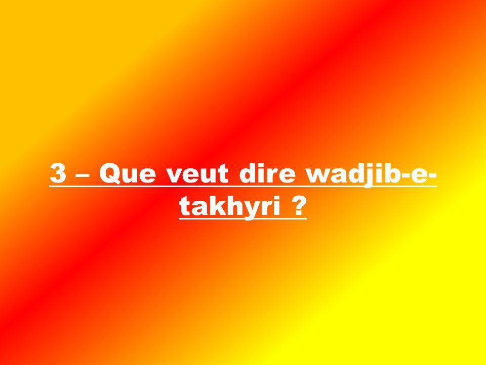 3 – Que veut dire wadjib-e- takhyri