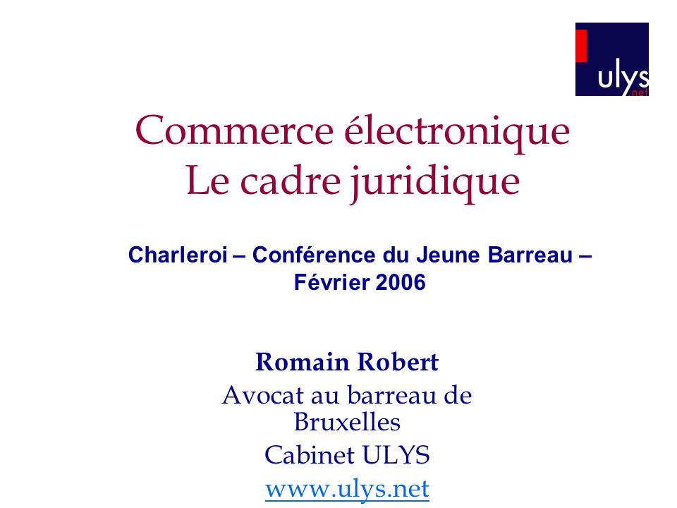 Commerce électronique Le cadre juridique Romain Robert Avocat au barreau de Bruxelles Cabinet ULYS www.ulys.net Charleroi – Conférence du Jeune Barreau – Février 2006