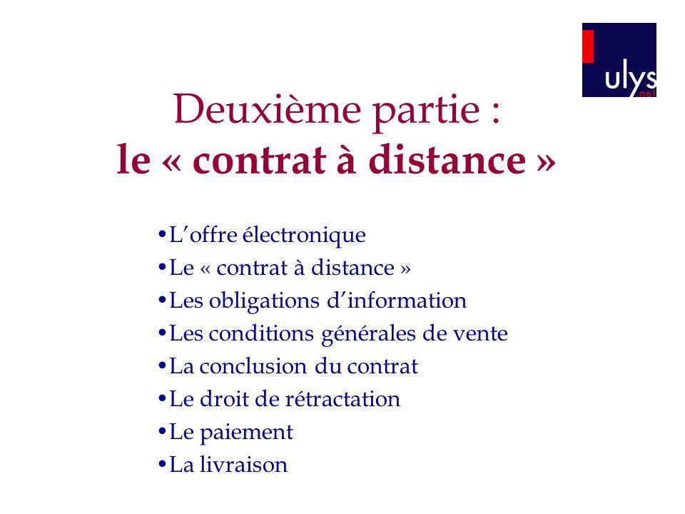 Deuxième partie : le « contrat à distance » Loffre électronique Le « contrat à distance » Les obligations dinformation Les conditions générales de ven