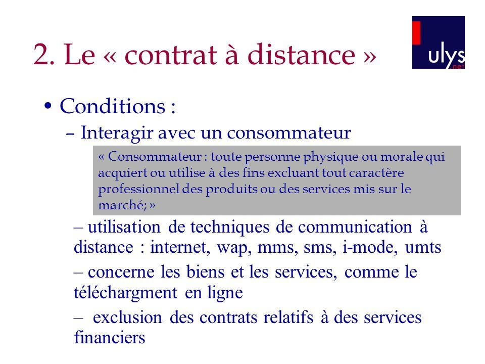 2. Le « contrat à distance » Conditions : –Interagir avec un consommateur « Consommateur : toute personne physique ou morale qui acquiert ou utilise à