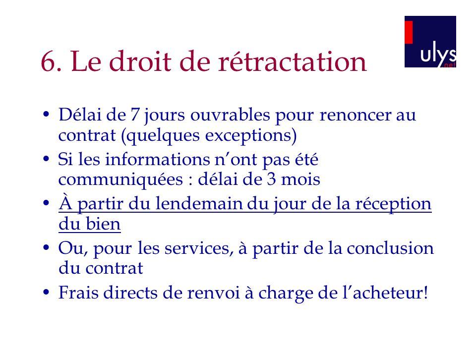 6. Le droit de rétractation Délai de 7 jours ouvrables pour renoncer au contrat (quelques exceptions) Si les informations nont pas été communiquées :